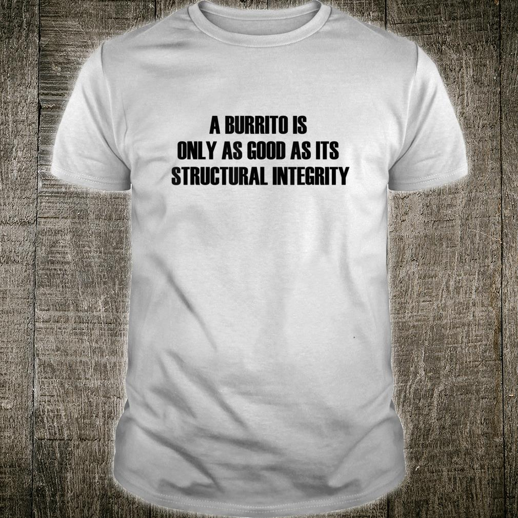 A Burrito Is Only As Good as Its Structural Integrity, Shirt