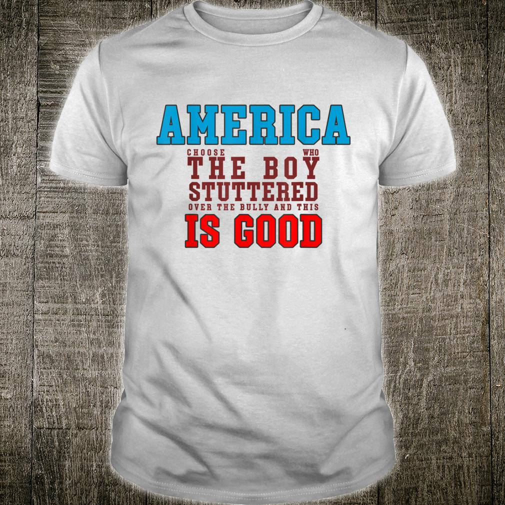 America chose the Boy who stuttered over the Bully Shirt