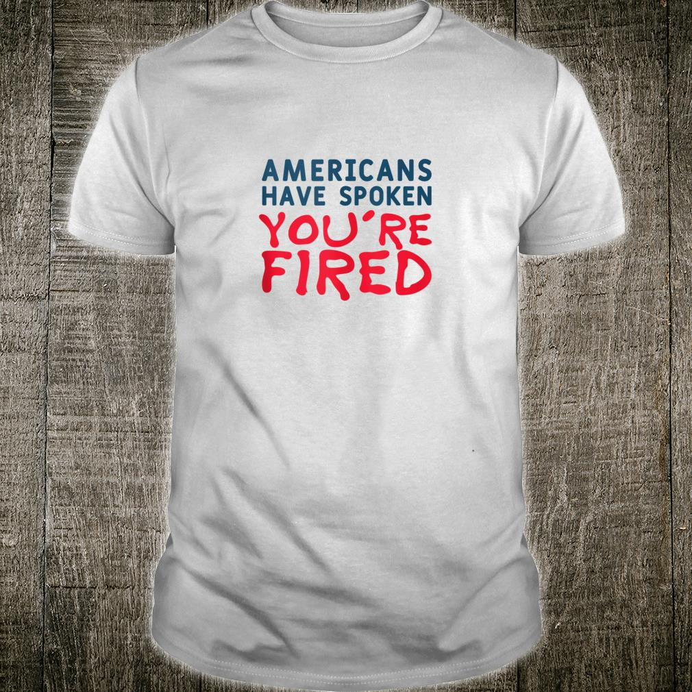 Americans Have Spoken You're Fired Shirt