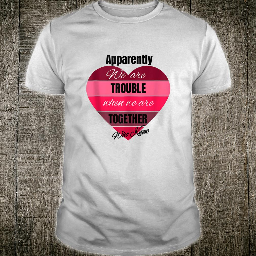 Apparently we are trouble when we are together, Who Knew Shirt