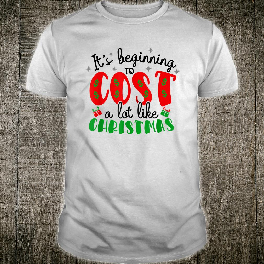 Beginning To Cost A Lot Like Christmas Sarcastic Cute Shirt