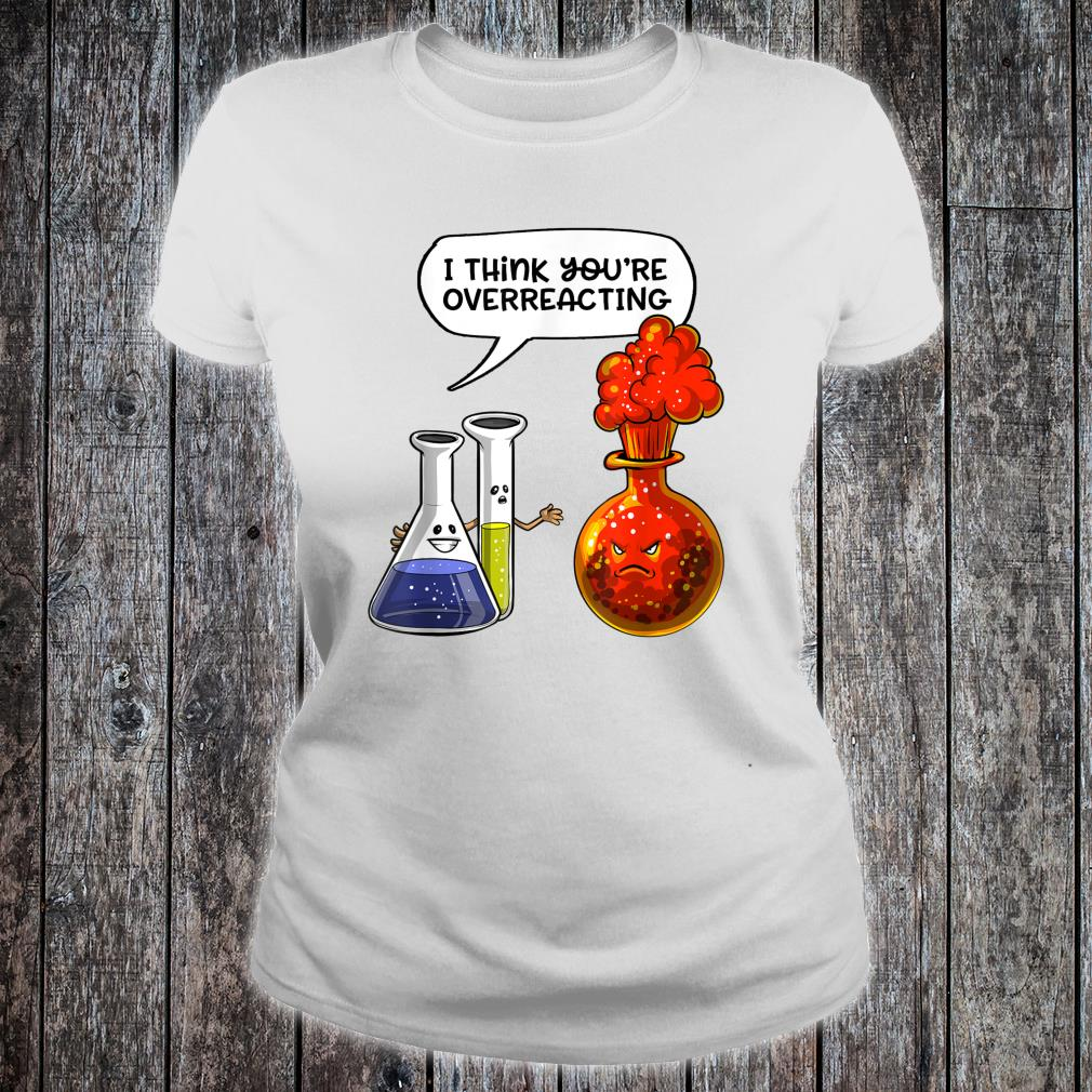 Chemistry You're Overreacting Science Nerd Joke Pun Shirt ladies tee