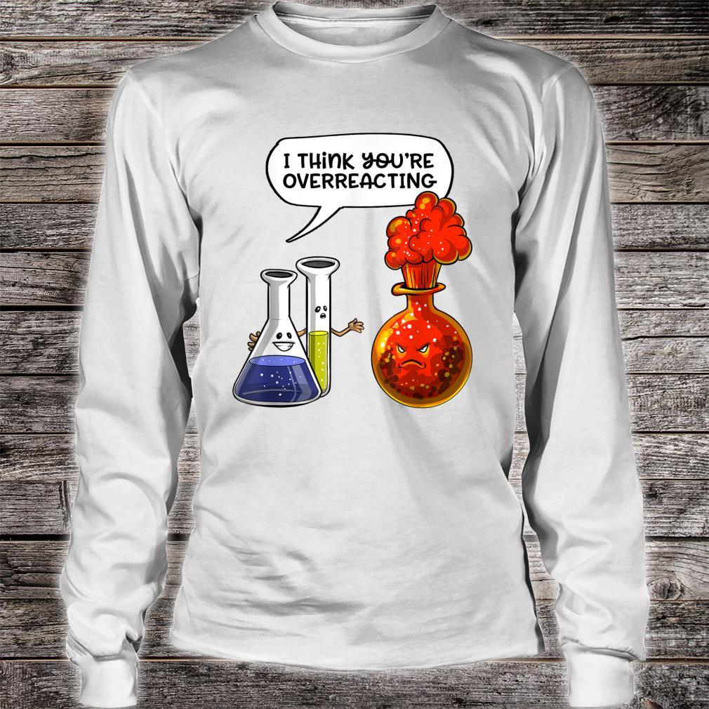 Chemistry You're Overreacting Science Nerd Joke Pun Shirt long sleeved