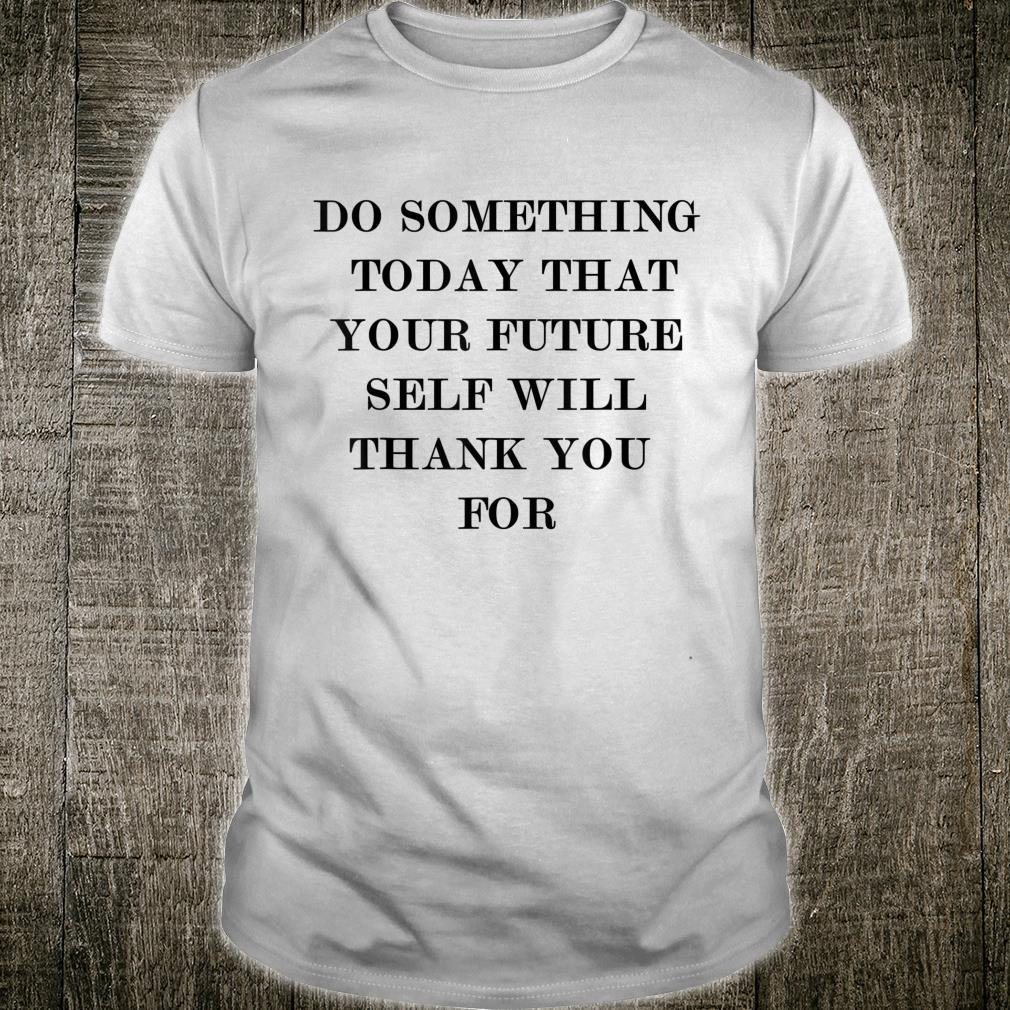 Do something today that your future self will thank you for Shirt