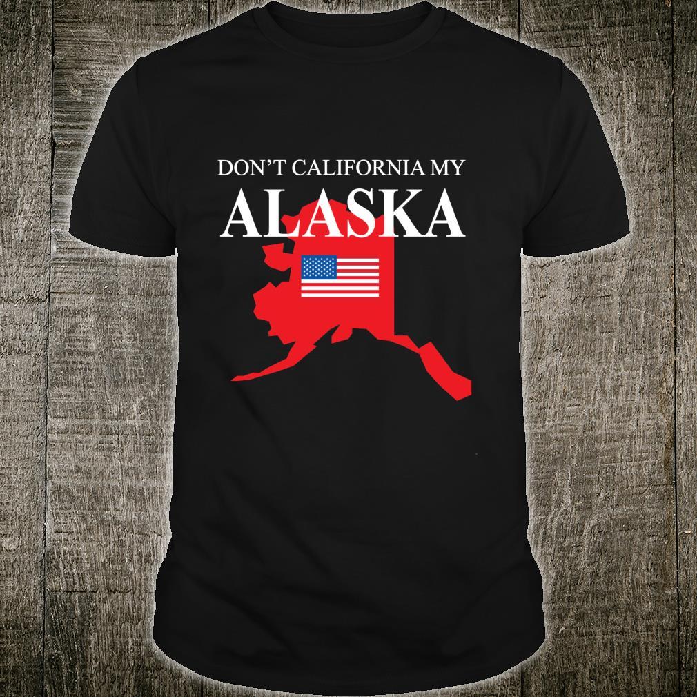 Don't California My Alaska Anti Liberal Trump Shirt