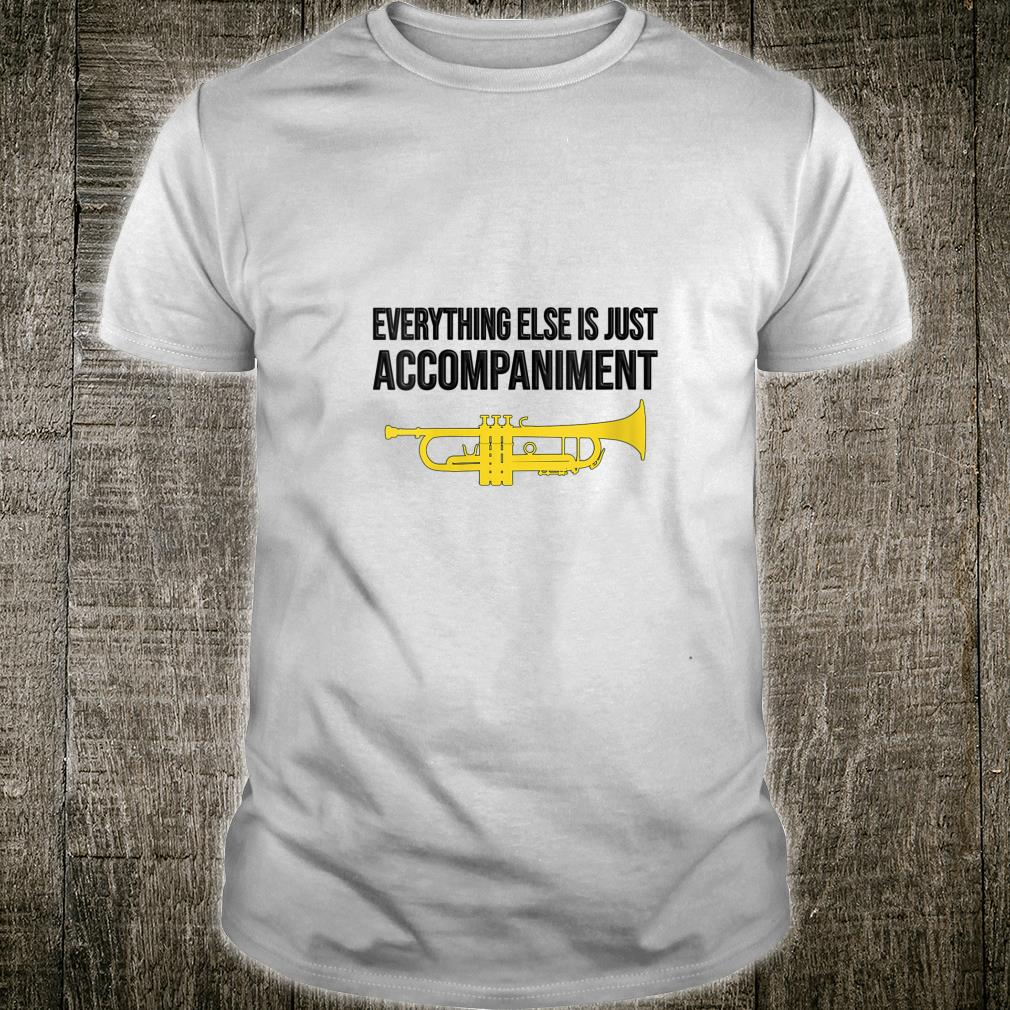 EVERYTHING ELSE IS JUST ACCOMPANIMENT trumpet Shirt