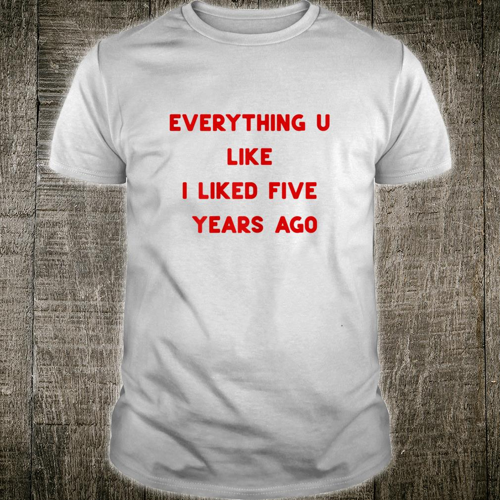 Everything U Like I Liked Five Years Ago. Red Text on Shirt