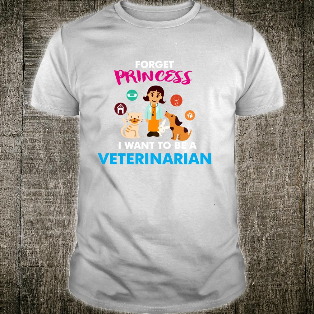Forget Princess I Want to be a Veterinarian Girl Shirt
