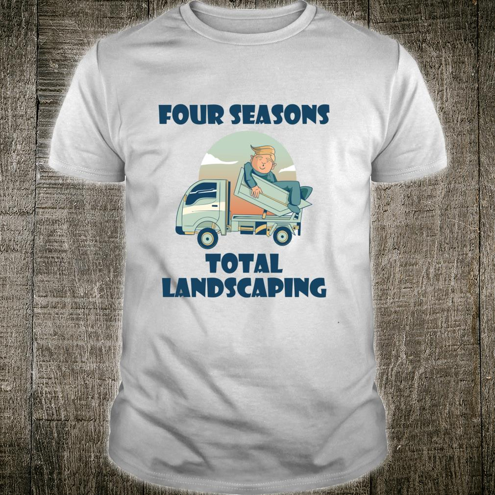 Four Seasons Total Landscaping Lawn Care Political Humor Shirt