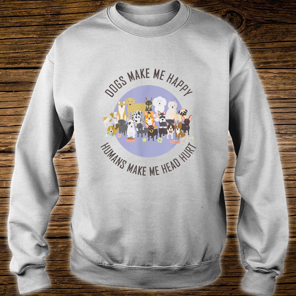Funny Dogs Make Me Happy Humans Make My Head Hurt Shirt sweater