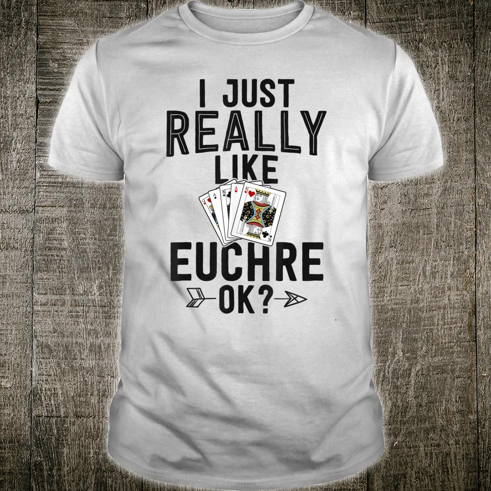 Funny Euchre Shirt Card I Just Really Like Euchre Ok Shirt