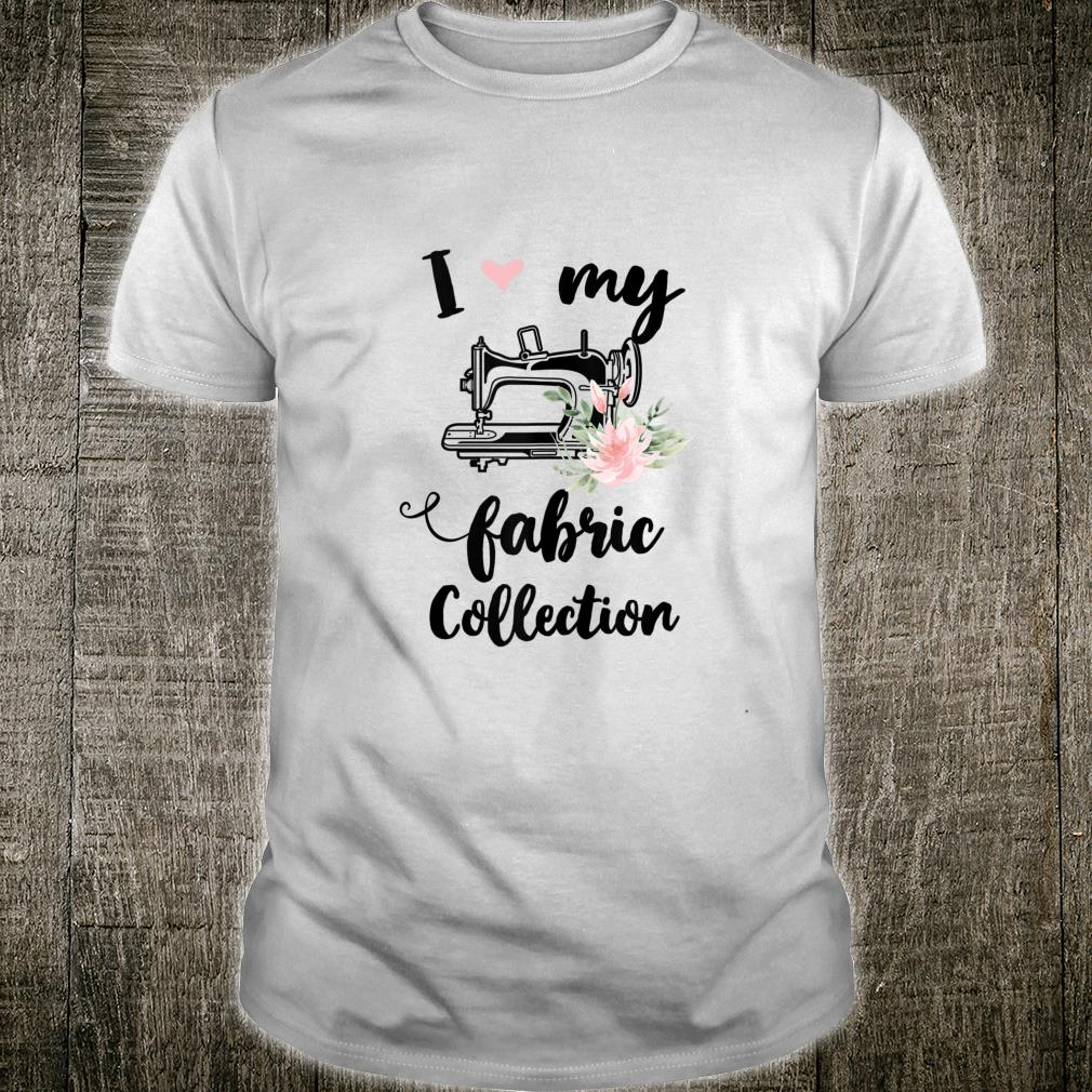 Funny Sewing Quilting I love my fabric collection Shirt