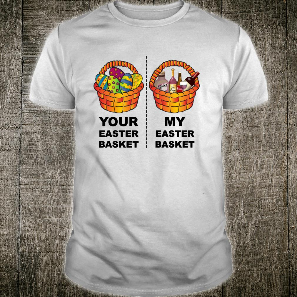Funny Your Easter Basket Vs My Easter Basket Sarcastic Humor Shirt