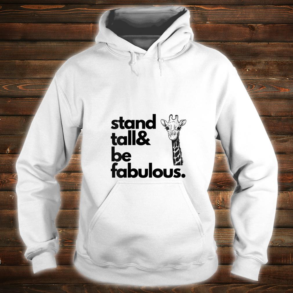 Giraffe Stand Tall and be fabulous Shirt hoodie