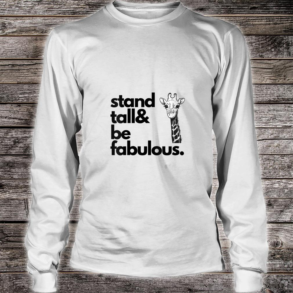 Giraffe Stand Tall and be fabulous Shirt long sleeved