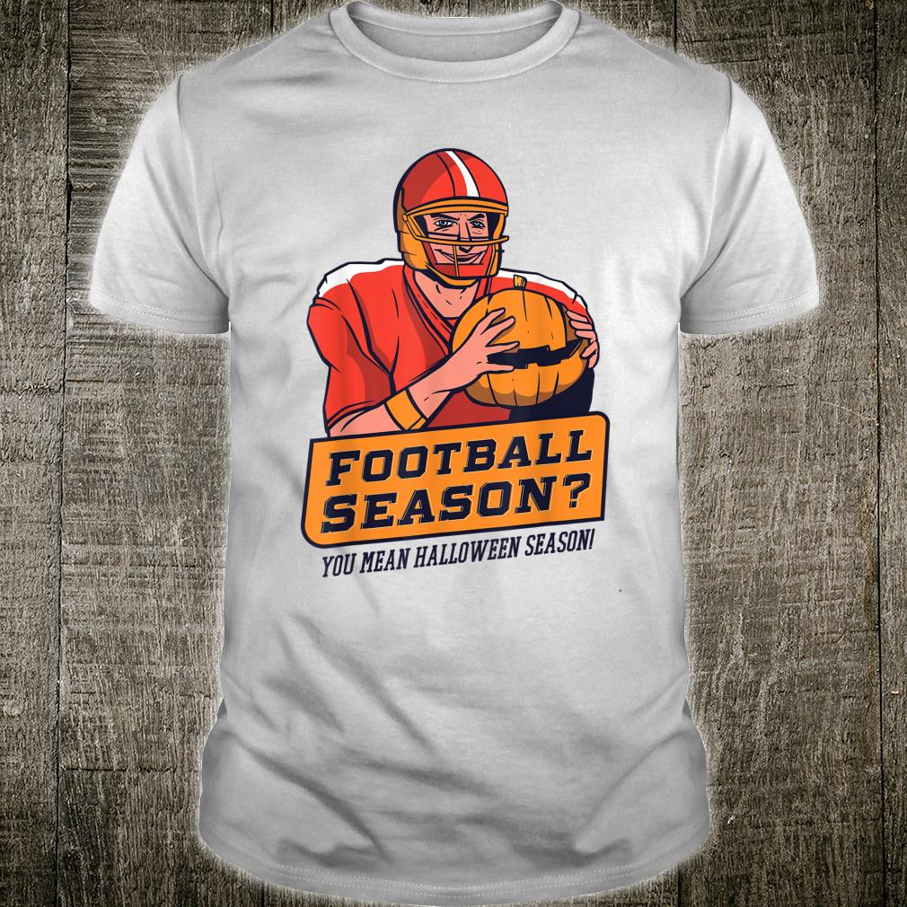 Halloween Football Season You Mean Halloween Season Pumpkin Shirt