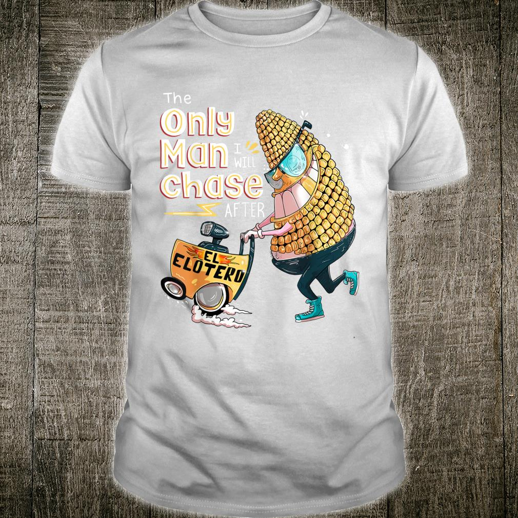 Hispanic Mexican El Elotero The Only Man I Will Chase After Shirt