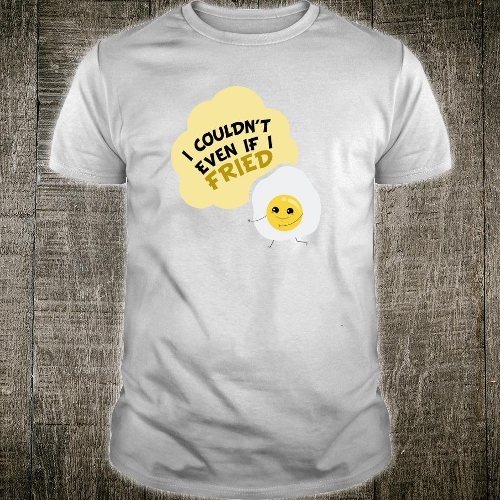 I Couldn't Even If I Fried Bacon and Eggs Shirt