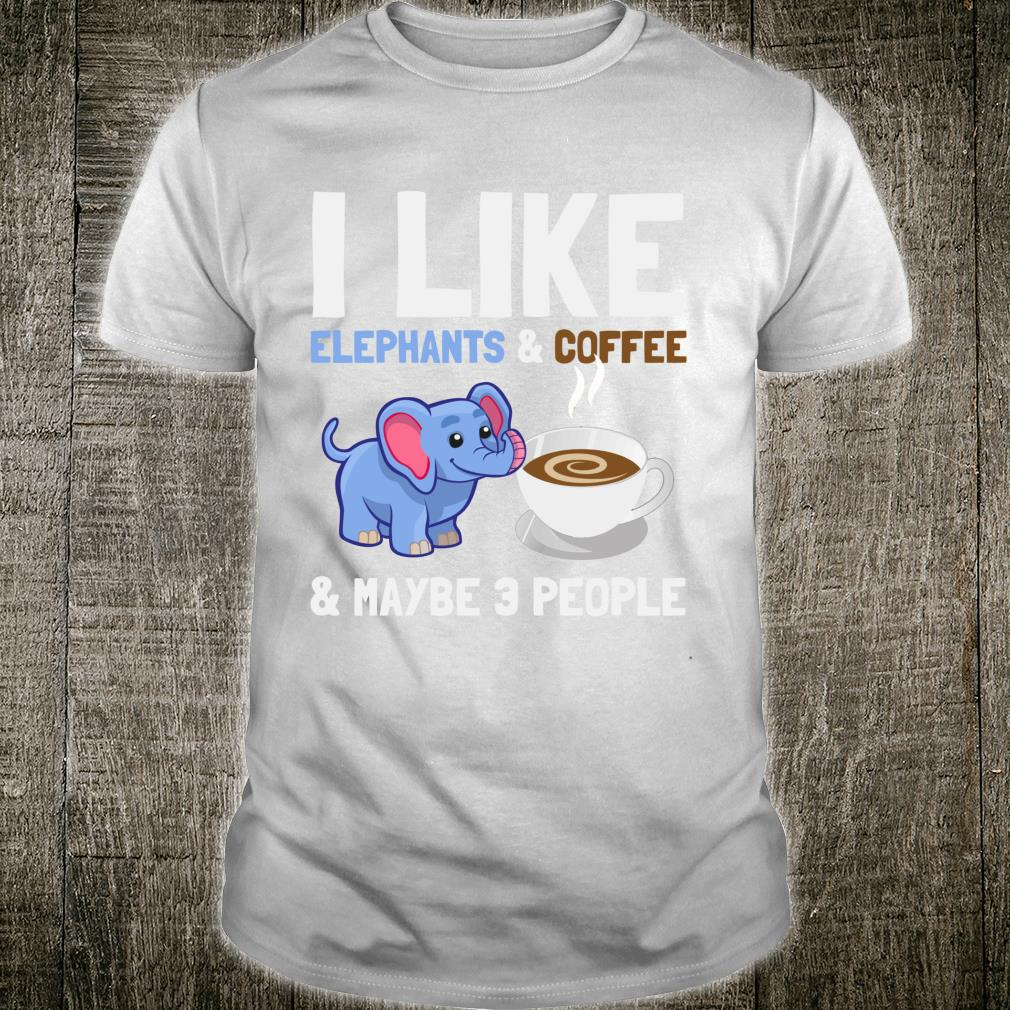 I Like Elephants And Coffee and Maybe 3 People Quote Shirt