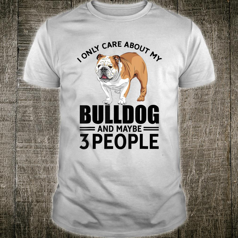 I Only Care About My Bulldog And Maybe 3 People Dogs Shirt