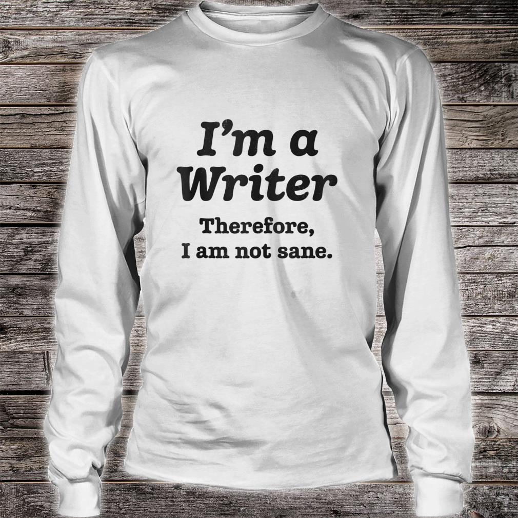I'm A Writer Therefore I Am Not Sane Author Writing Shirt long sleeved