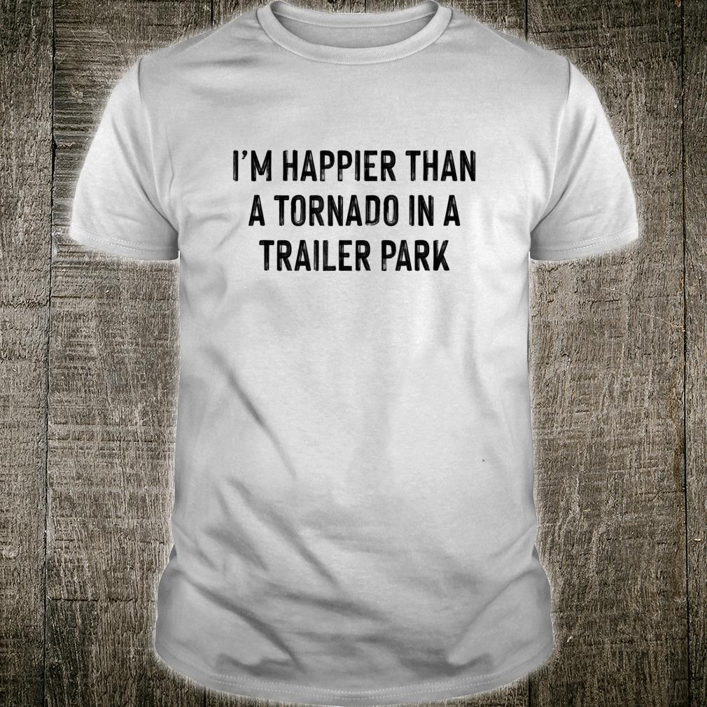 I'm Happier Than A Tornado In A Trailer Park Shirt
