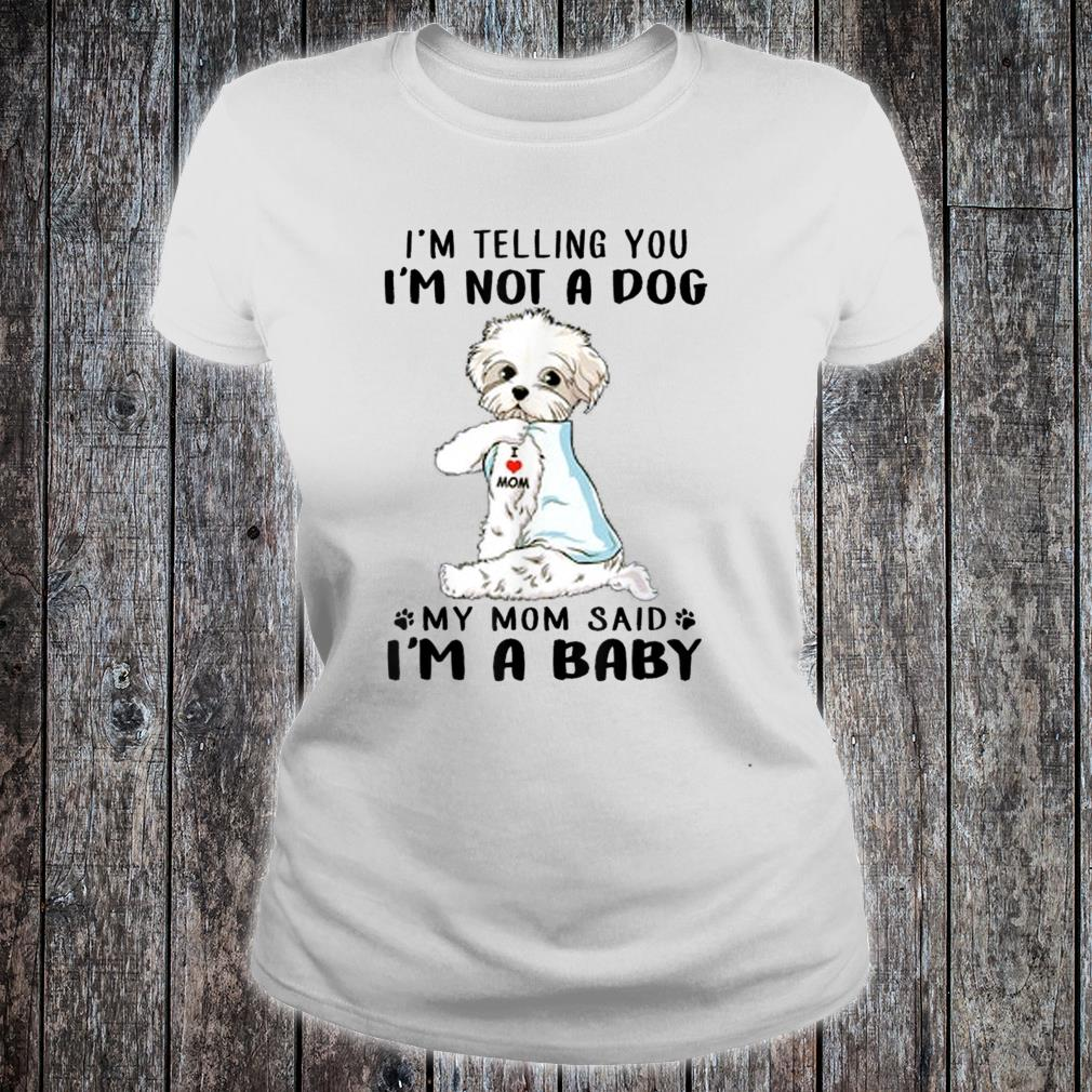 I'm Telling You I'm Not A Dog Maltese My Mom Said I'm A Baby Shirt ladies tee