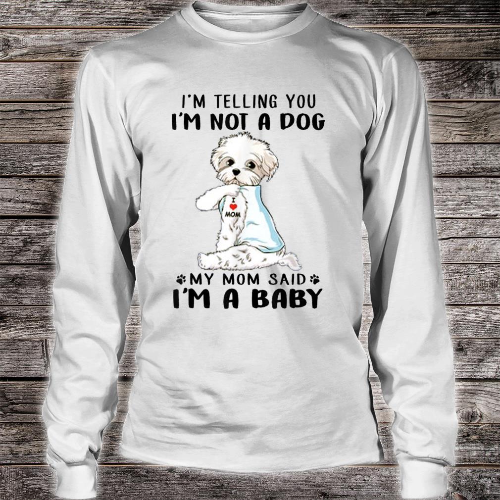 I'm Telling You I'm Not A Dog Maltese My Mom Said I'm A Baby Shirt long sleeved