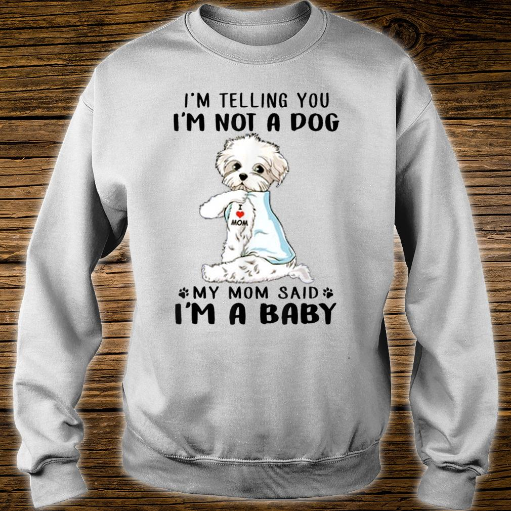 I'm Telling You I'm Not A Dog Maltese My Mom Said I'm A Baby Shirt sweater