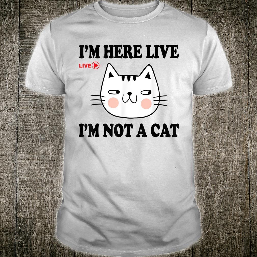 I'm here live I'm not cat I'm here live I'm not a cat Shirt
