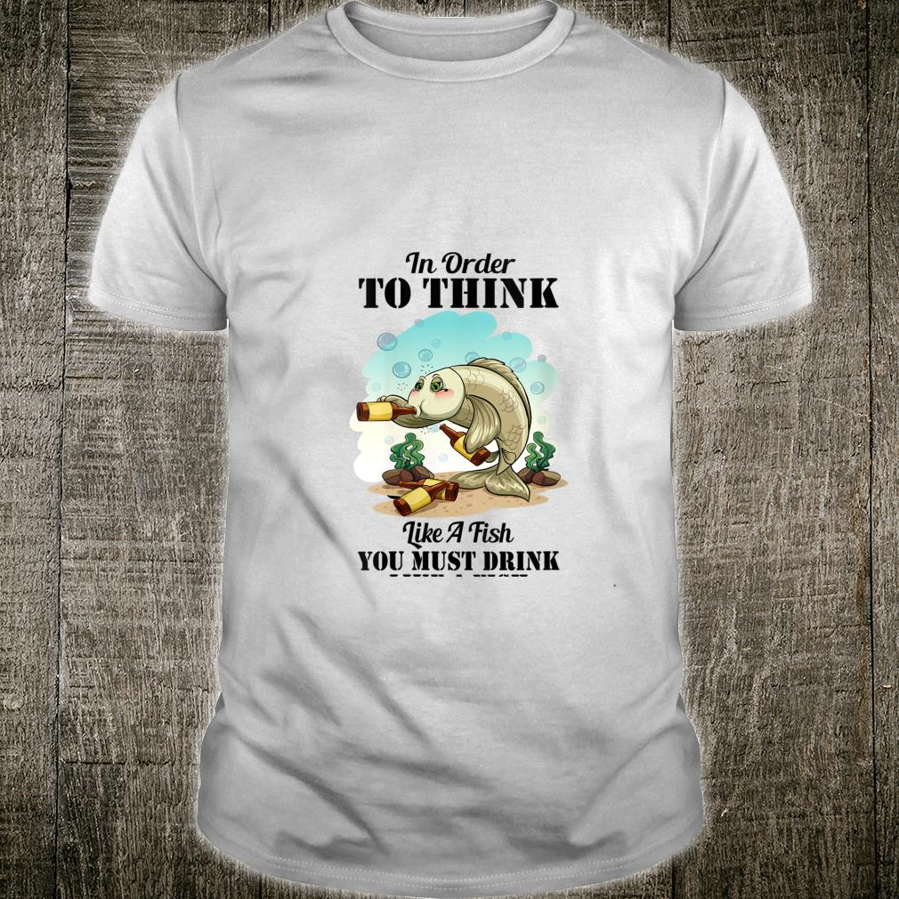 In Order To Think Like A Fish Drink Like A Fish Beer Shirt