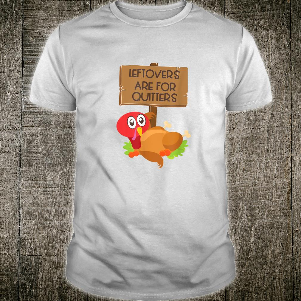 Leftovers Are For Quitters Thanksgiving Turkey Shirt