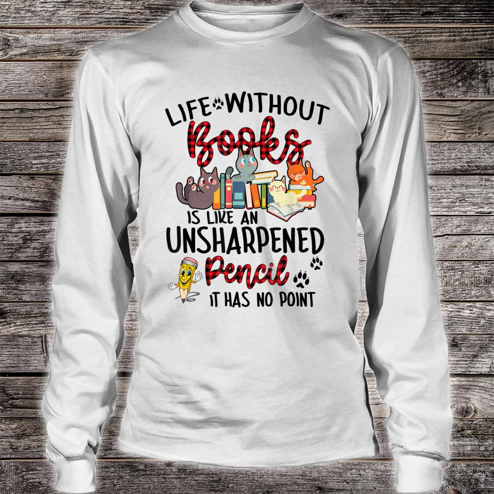 Life Without Books Is Like An Unsharpened Pencil Shirt long sleeved