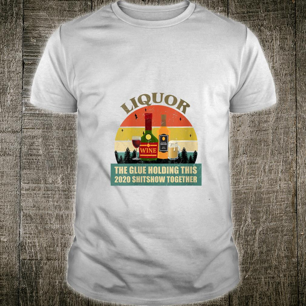 Liquor Wine Beer Glue Holding This 2020 Shitshow Together Shirt