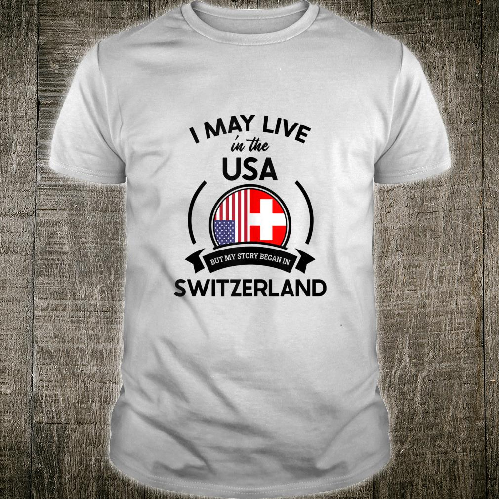 May Live In USA But My Story Began In Switzerland Flag Shirt