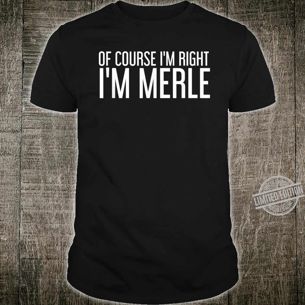OF COURSE I'M RIGHT I'M MERLE Personalized Name Shirt