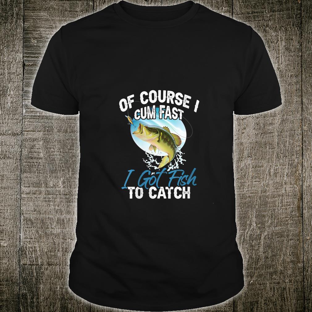 Of Course I Cum Fast I Got Fish To Catch Fishing Fisherman Shirt