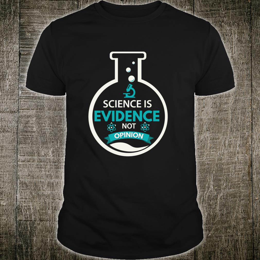 Science Is Evidence Not Opinion Scientist Designs Shirt