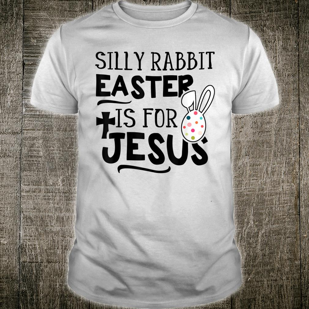 Silly Rabbit Easter Is For Jesus Christ Shirt