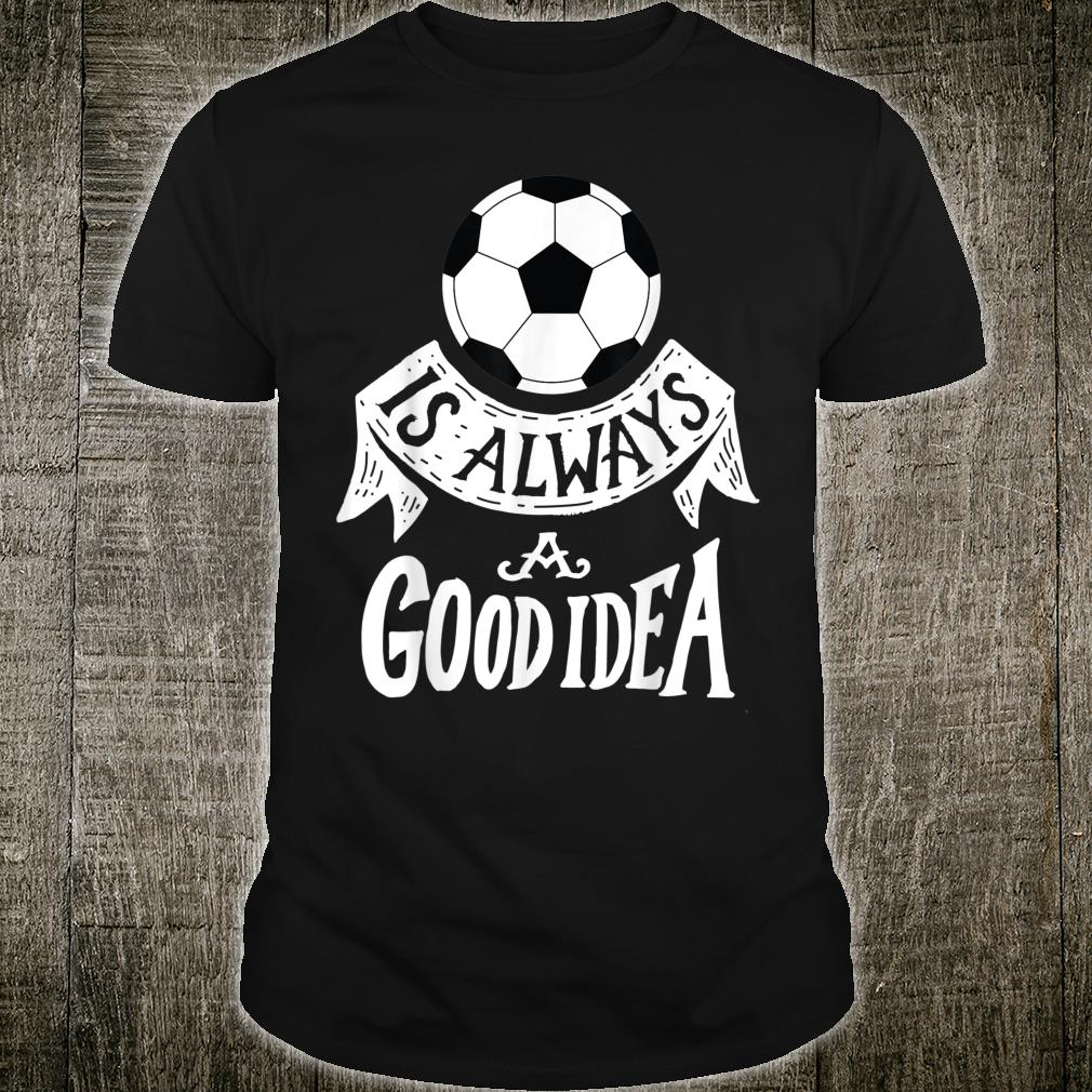 Soccer is Always a Good Idea Athlete Player Sports Shirt