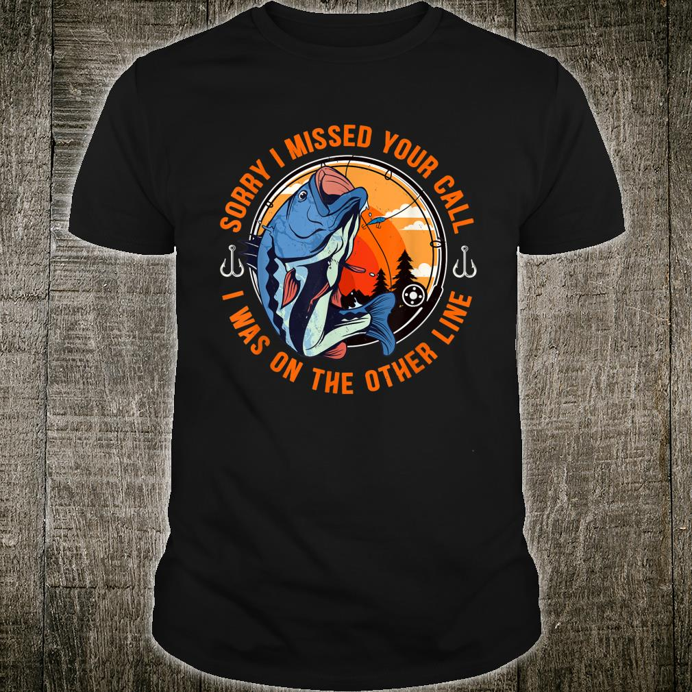 Sorry I Missed Your Call I Was On The Other Line Fishing Shirt