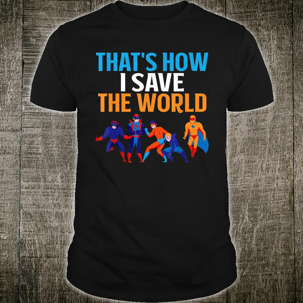 THAT'S HOW I SAVE THE WORLD Shirt
