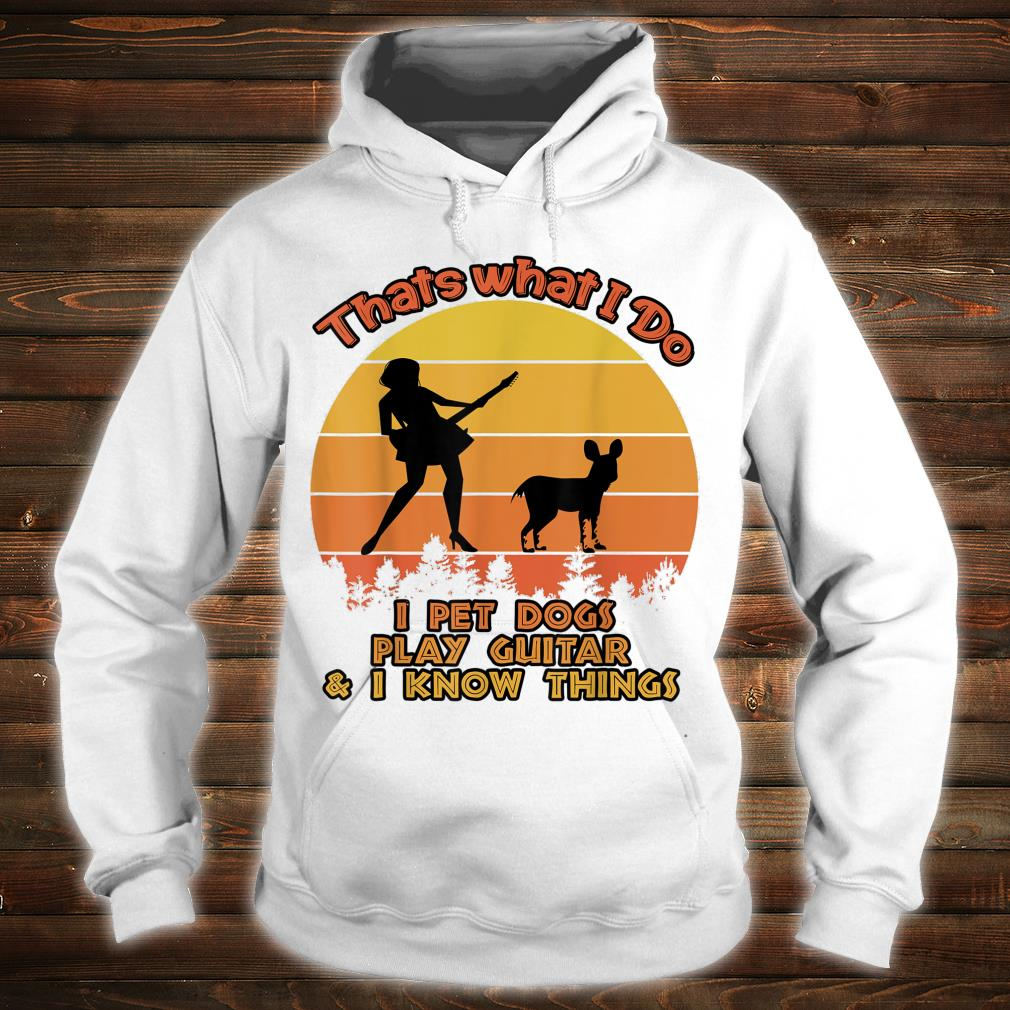 That's What I Do I Pet DOGS Play Guitars And I Know Things Shirt hoodie