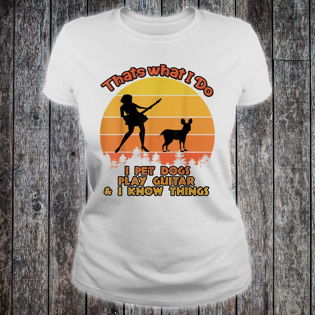 That's What I Do I Pet DOGS Play Guitars And I Know Things Shirt ladies tee
