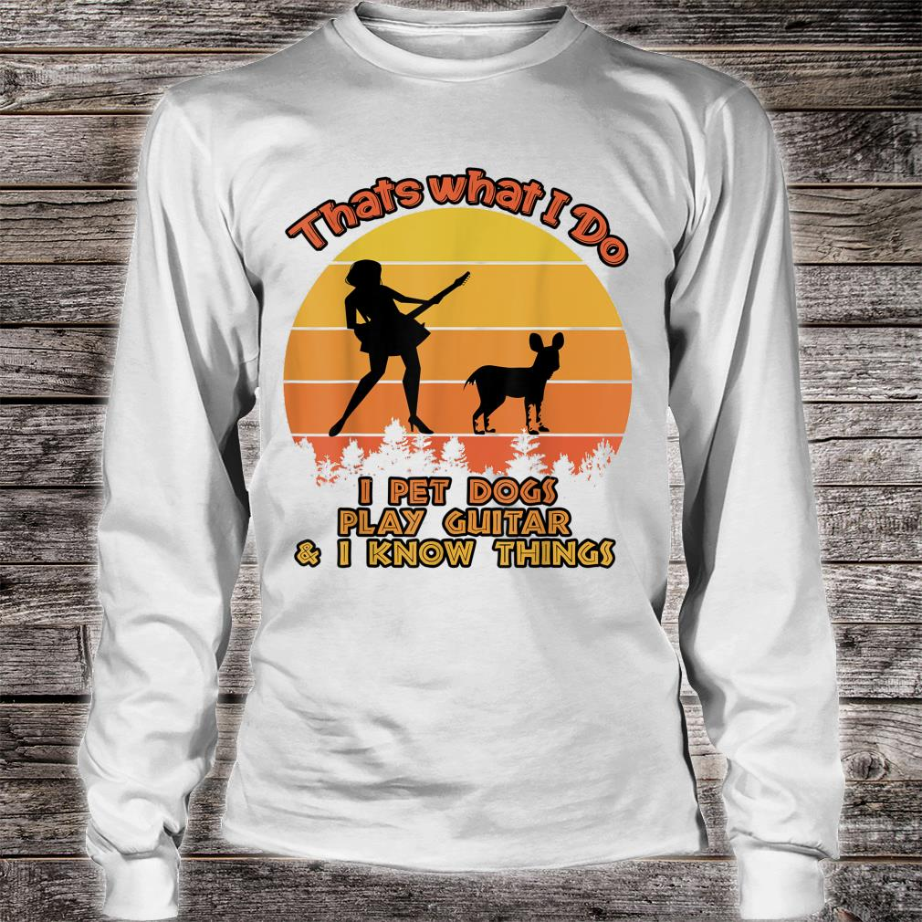 That's What I Do I Pet DOGS Play Guitars And I Know Things Shirt long sleeved