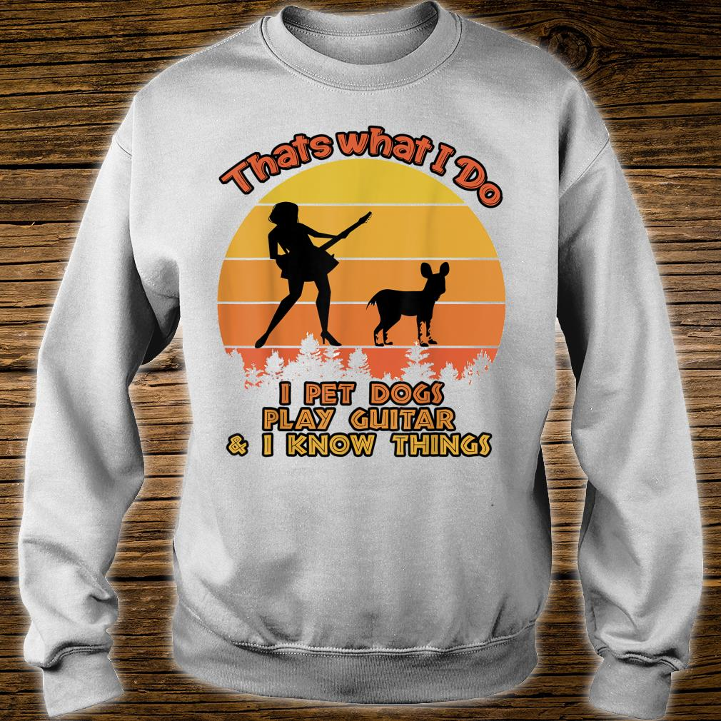 That's What I Do I Pet DOGS Play Guitars And I Know Things Shirt sweater