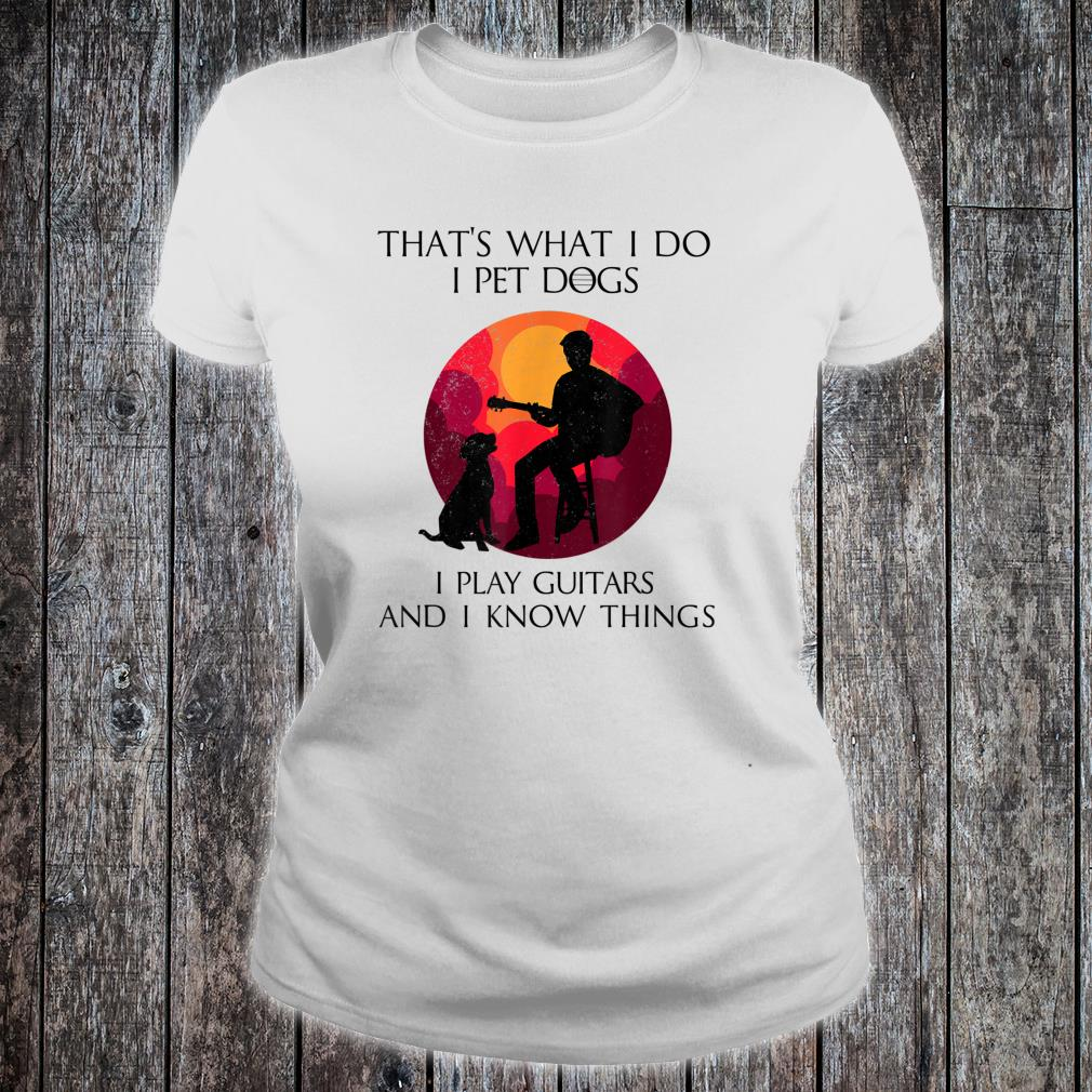 That's What I Do I pet Dogs I Play Guitars And I know Things Shirt ladies tee