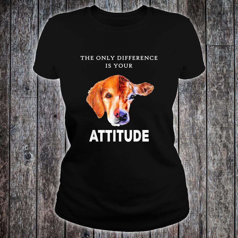 The Only Difference Is Your Attitude Shirt Shirt ladies tee