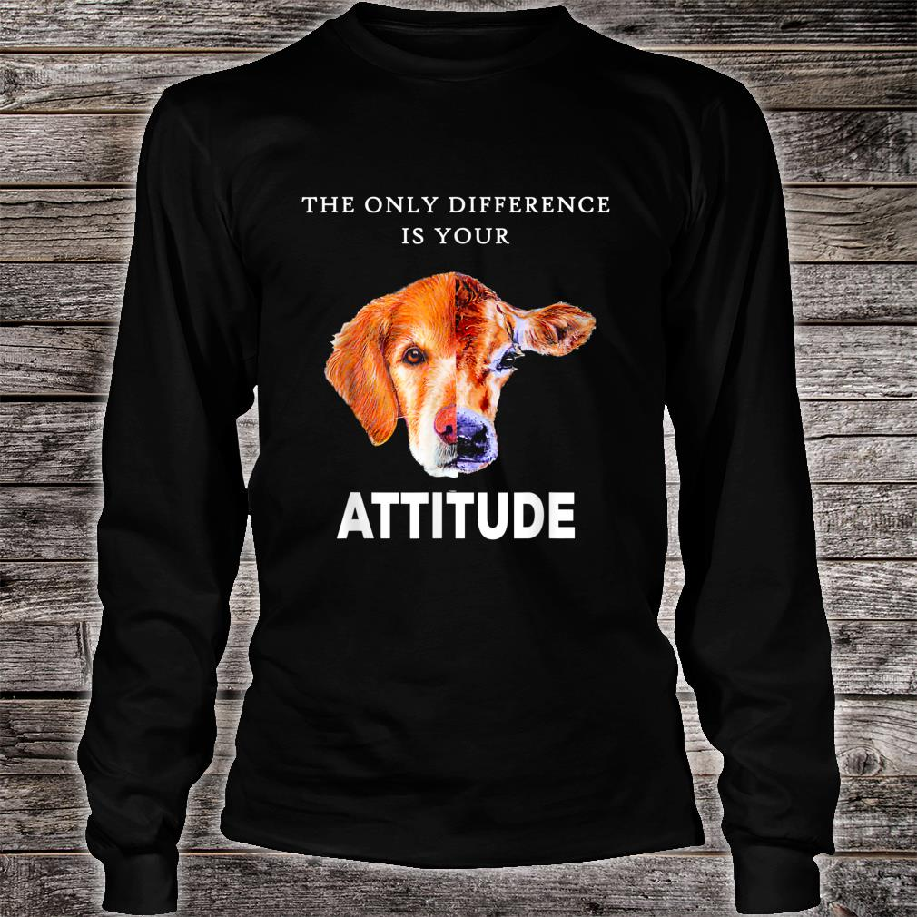 The Only Difference Is Your Attitude Shirt Shirt long sleeved