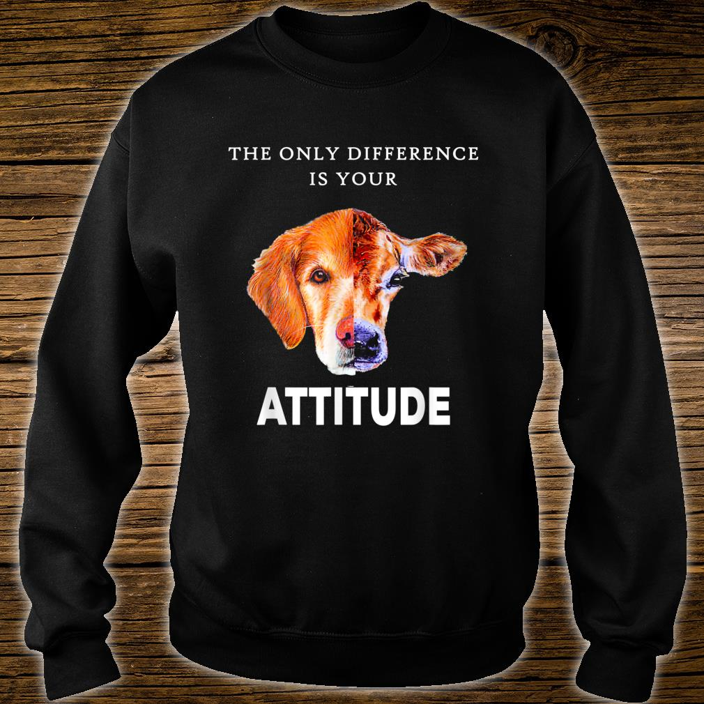 The Only Difference Is Your Attitude Shirt Shirt sweater